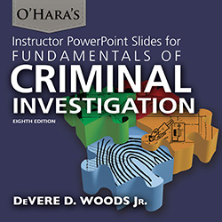 INSTRUCTOR POWERPOINT SLIDES FOR O'HARA'S FUNDAMENTALS OF CRIMINAL INVESTIGATION (8th Ed.)